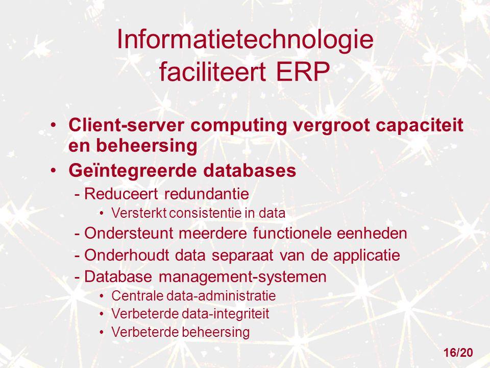 Informatietechnologie faciliteert ERP Client-server computing vergroot capaciteit en beheersing Geïntegreerde databases - Reduceert redundantie Versterkt consistentie in data - Ondersteunt meerdere functionele eenheden - Onderhoudt data separaat van de applicatie - Database management-systemen Centrale data-administratie Verbeterde data-integriteit Verbeterde beheersing 16/20