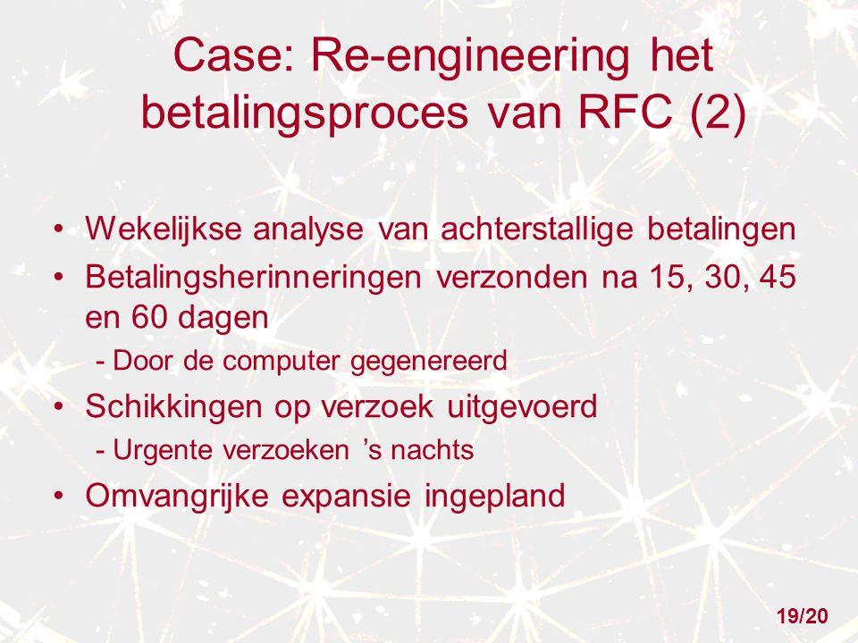 Case: Re-engineering het betalingsproces van RFC (2) Wekelijkse analyse van achterstallige betalingen Betalingsherinneringen verzonden na 15, 30, 45 en 60 dagen - Door de computer gegenereerd Schikkingen op verzoek uitgevoerd - Urgente verzoeken 's nachts Omvangrijke expansie ingepland 19/20
