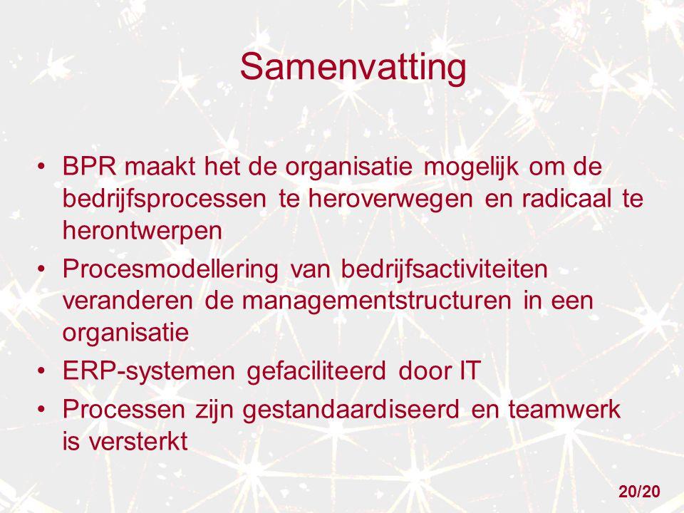 Samenvatting BPR maakt het de organisatie mogelijk om de bedrijfsprocessen te heroverwegen en radicaal te herontwerpen Procesmodellering van bedrijfsactiviteiten veranderen de managementstructuren in een organisatie ERP-systemen gefaciliteerd door IT Processen zijn gestandaardiseerd en teamwerk is versterkt 20/20