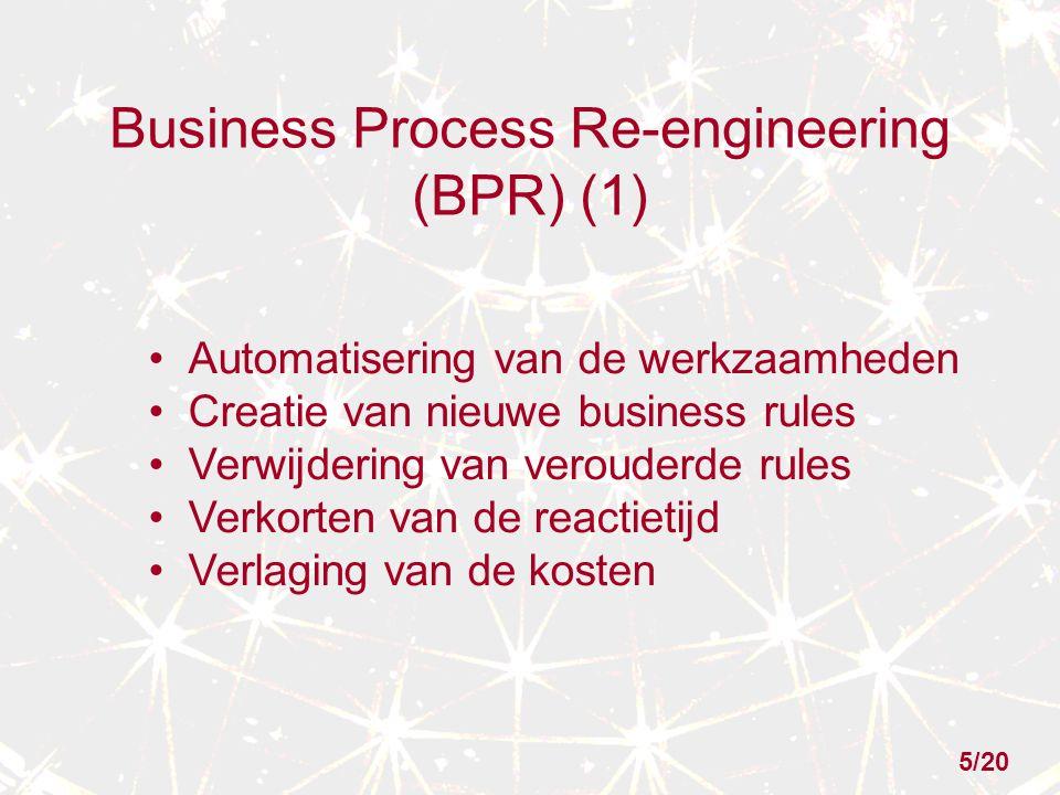 Business Process Re-engineering (BPR) (1) Automatisering van de werkzaamheden Creatie van nieuwe business rules Verwijdering van verouderde rules Verkorten van de reactietijd Verlaging van de kosten 5/20