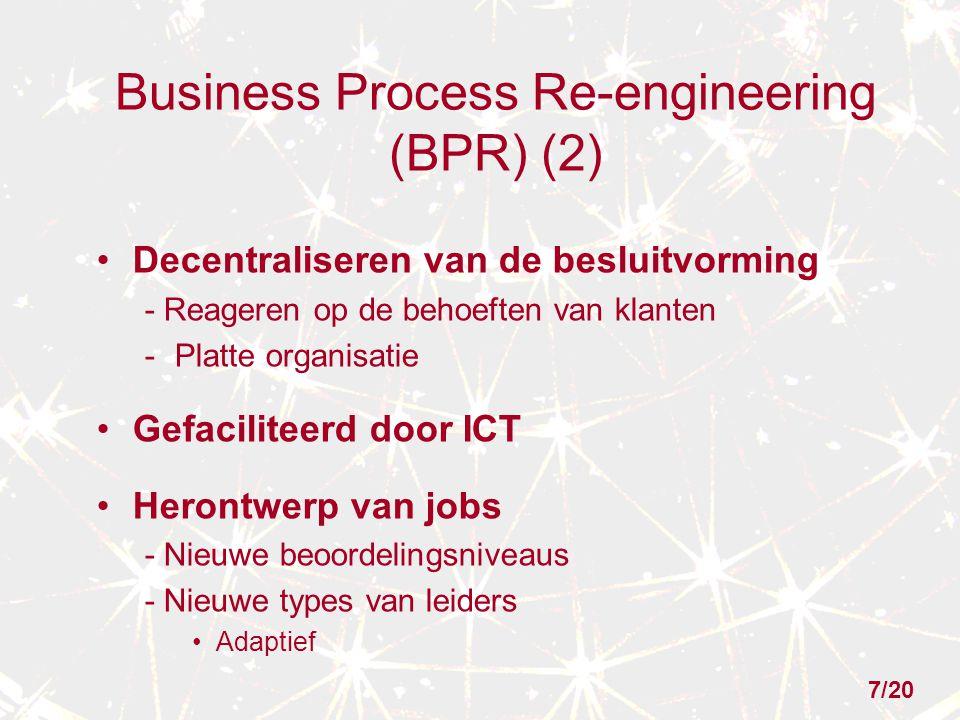 Business Process Re-engineering (BPR) (2) Decentraliseren van de besluitvorming - Reageren op de behoeften van klanten -Platte organisatie Gefaciliteerd door ICT Herontwerp van jobs - Nieuwe beoordelingsniveaus - Nieuwe types van leiders Adaptief 7/20