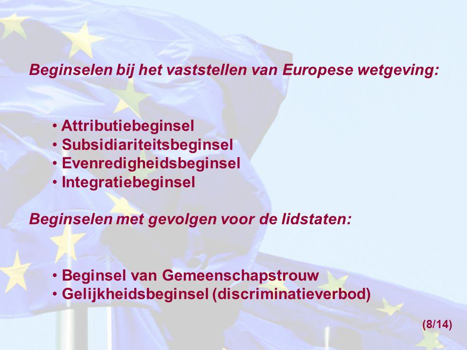 Beginselen bij het vaststellen van Europese wetgeving: Attributiebeginsel Subsidiariteitsbeginsel Evenredigheidsbeginsel Integratiebeginsel Beginselen met gevolgen voor de lidstaten: Beginsel van Gemeenschapstrouw Gelijkheidsbeginsel (discriminatieverbod) (8/14)