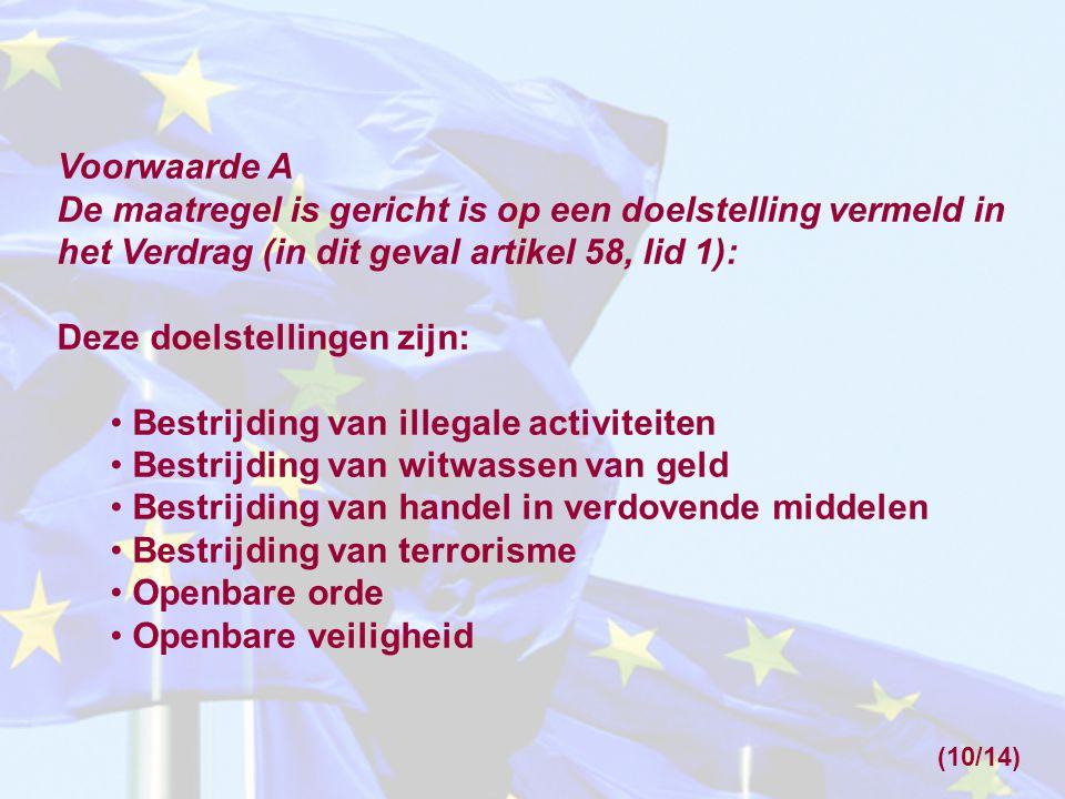 Voorwaarde A De maatregel is gericht is op een doelstelling vermeld in het Verdrag (in dit geval artikel 58, lid 1): Deze doelstellingen zijn: Bestrijding van illegale activiteiten Bestrijding van witwassen van geld Bestrijding van handel in verdovende middelen Bestrijding van terrorisme Openbare orde Openbare veiligheid (10/14)