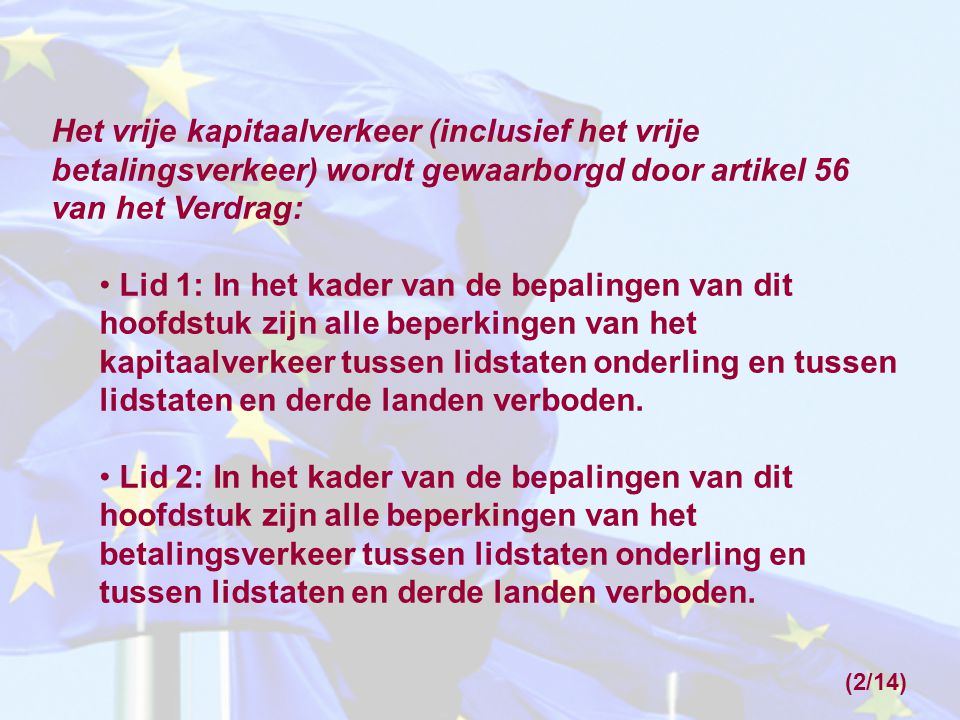 (2/14) Het vrije kapitaalverkeer (inclusief het vrije betalingsverkeer) wordt gewaarborgd door artikel 56 van het Verdrag: Lid 1: In het kader van de bepalingen van dit hoofdstuk zijn alle beperkingen van het kapitaalverkeer tussen lidstaten onderling en tussen lidstaten en derde landen verboden.