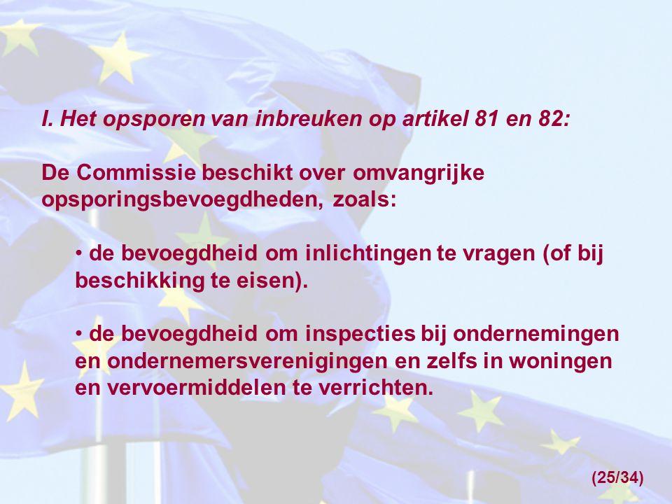 I. Het opsporen van inbreuken op artikel 81 en 82: De Commissie beschikt over omvangrijke opsporingsbevoegdheden, zoals: de bevoegdheid om inlichtinge