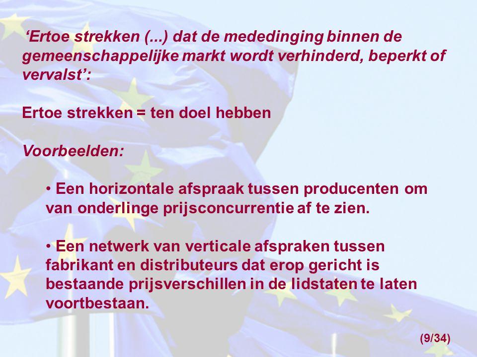 '(...) Ten gevolge hebben dat de mededinging binnen de gemeenschappelijke markt wordt verhinderd, beperkt of vervalst': Ten gevolge hebben = het gebeurt zonder dat dit het doel is Voorbeeld: Een afspraak, naar aanleiding van de verkoop van een onderneming, waarbij gedurende twintig jaar de verkoper zich verplicht de koper geen concurrentie aan te doen.