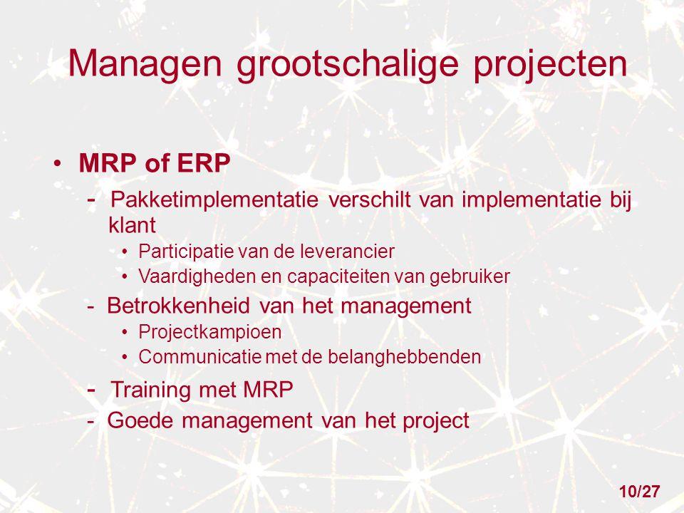 Managen grootschalige projecten MRP of ERP - Pakketimplementatie verschilt van implementatie bij klant Participatie van de leverancier Vaardigheden en capaciteiten van gebruiker - Betrokkenheid van het management Projectkampioen Communicatie met de belanghebbenden - Training met MRP - Goede management van het project 10/27