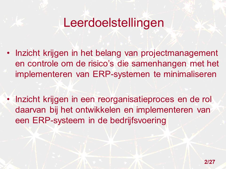2/27 Leerdoelstellingen Inzicht krijgen in het belang van projectmanagement en controle om de risico's die samenhangen met het implementeren van ERP-systemen te minimaliseren Inzicht krijgen in een reorganisatieproces en de rol daarvan bij het ontwikkelen en implementeren van een ERP-systeem in de bedrijfsvoering