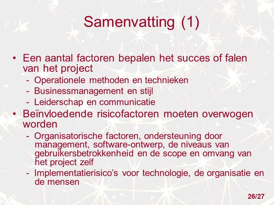 Samenvatting (1) Een aantal factoren bepalen het succes of falen van het project - Operationele methoden en technieken - Businessmanagement en stijl - Leiderschap en communicatie Beïnvloedende risicofactoren moeten overwogen worden - Organisatorische factoren, ondersteuning door management, software-ontwerp, de niveaus van gebruikersbetrokkenheid en de scope en omvang van het project zelf - Implementatierisico's voor technologie, de organisatie en de mensen 26/27