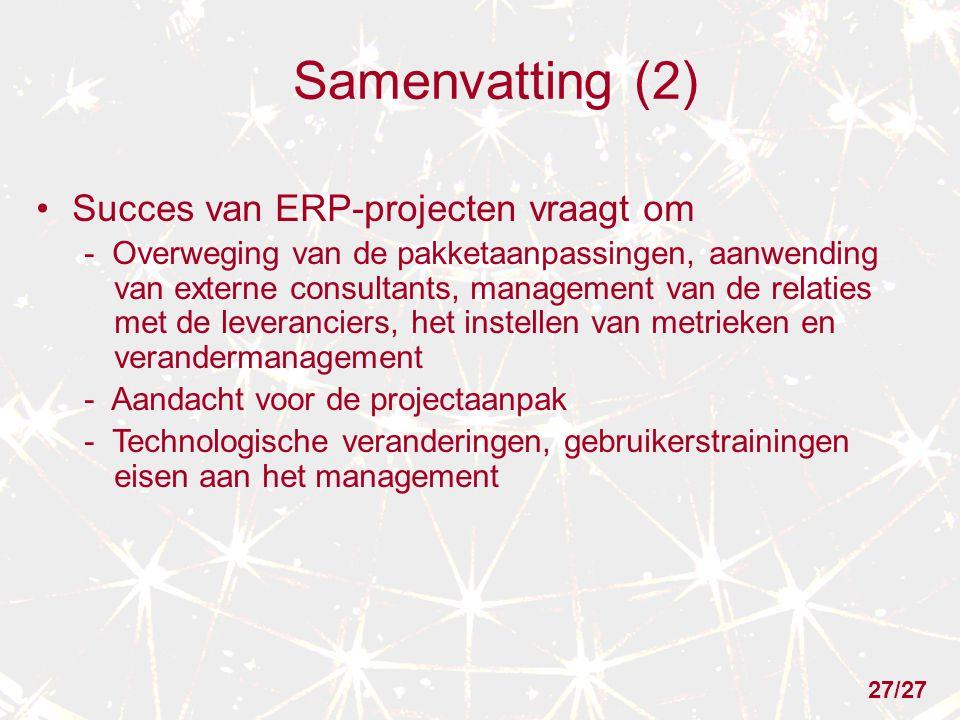 Samenvatting (2) Succes van ERP-projecten vraagt om - Overweging van de pakketaanpassingen, aanwending van externe consultants, management van de relaties met de leveranciers, het instellen van metrieken en verandermanagement - Aandacht voor de projectaanpak - Technologische veranderingen, gebruikerstrainingen eisen aan het management 27/27