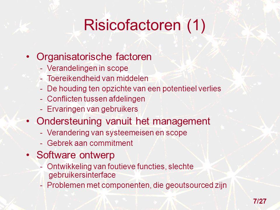 Risicofactoren (1) Organisatorische factoren - Verandelingen in scope - Toereikendheid van middelen - De houding ten opzichte van een potentieel verlies - Conflicten tussen afdelingen - Ervaringen van gebruikers Ondersteuning vanuit het management - Verandering van systeemeisen en scope - Gebrek aan commitment Software ontwerp - Ontwikkeling van foutieve functies, slechte gebruikersinterface - Problemen met componenten, die geoutsourced zijn 7/27