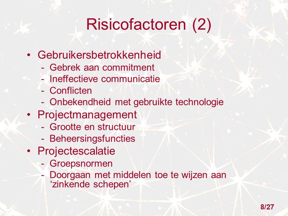 Risicofactoren (2) Gebruikersbetrokkenheid - Gebrek aan commitment - Ineffectieve communicatie - Conflicten - Onbekendheid met gebruikte technologie Projectmanagement - Grootte en structuur - Beheersingsfuncties Projectescalatie - Groepsnormen - Doorgaan met middelen toe te wijzen aan 'zinkende schepen' 8/27