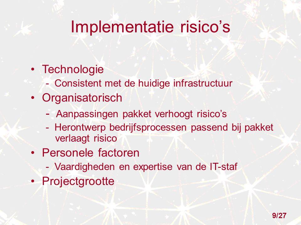 Implementatie risico's Technologie - Consistent met de huidige infrastructuur Organisatorisch - Aanpassingen pakket verhoogt risico's - Herontwerp bedrijfsprocessen passend bij pakket verlaagt risico Personele factoren - Vaardigheden en expertise van de IT-staf Projectgrootte 9/27
