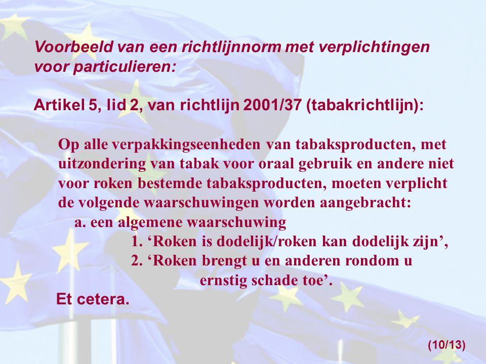 Voorbeeld van een richtlijnnorm met verplichtingen voor particulieren: Artikel 5, lid 2, van richtlijn 2001/37 (tabakrichtlijn): Op alle verpakkingseenheden van tabaksproducten, met uitzondering van tabak voor oraal gebruik en andere niet voor roken bestemde tabaksproducten, moeten verplicht de volgende waarschuwingen worden aangebracht: a.
