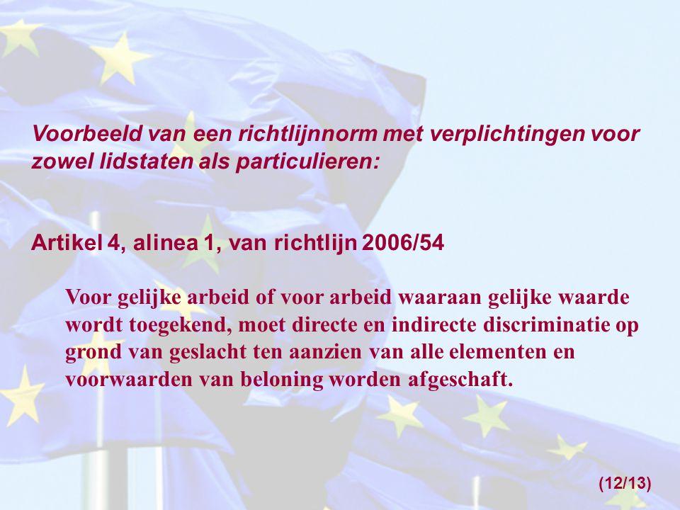 Voorbeeld van een richtlijnnorm met verplichtingen voor zowel lidstaten als particulieren: Artikel 4, alinea 1, van richtlijn 2006/54 Voor gelijke arbeid of voor arbeid waaraan gelijke waarde wordt toegekend, moet directe en indirecte discriminatie op grond van geslacht ten aanzien van alle elementen en voorwaarden van beloning worden afgeschaft.