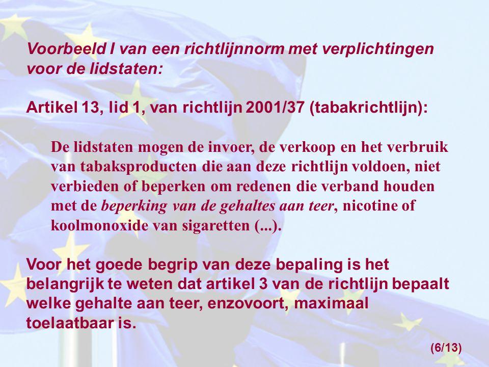 Voorbeeld I van een richtlijnnorm met verplichtingen voor de lidstaten: Artikel 13, lid 1, van richtlijn 2001/37 (tabakrichtlijn): De lidstaten mogen de invoer, de verkoop en het verbruik van tabaksproducten die aan deze richtlijn voldoen, niet verbieden of beperken om redenen die verband houden met de beperking van de gehaltes aan teer, nicotine of koolmonoxide van sigaretten (...).