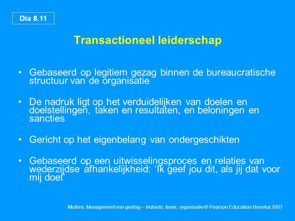 Dia 8.11 Mullins: Management van gedrag – Individu, team, organisatie © Pearson Education Benelux 2007 Transactioneel leiderschap Gebaseerd op legitie