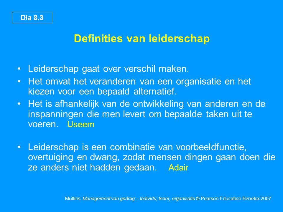 Dia 8.4 Mullins: Management van gedrag – Individu, team, organisatie © Pearson Education Benelux 2007 Onderscheid tussen management en leiderschap Een manager stuurt aan onderhoudt is gericht op systemen en structuren vertrouwt op controle let op het bedrijfsresultaat doet dingen op de juiste wijze Hollingsworth Een leider vernieuwt ontwikkelt is gericht op mensen wekt vertrouwen kijkt naar de toekomst doet de juiste dingen