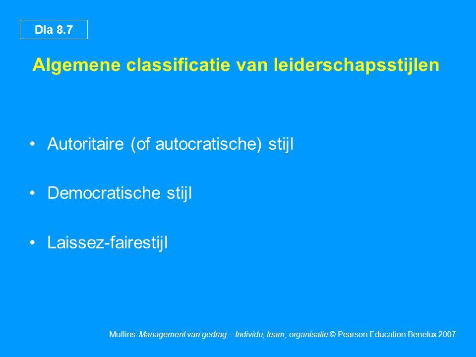 Dia 8.7 Mullins: Management van gedrag – Individu, team, organisatie © Pearson Education Benelux 2007 Algemene classificatie van leiderschapsstijlen A