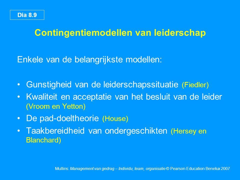 Dia 8.9 Mullins: Management van gedrag – Individu, team, organisatie © Pearson Education Benelux 2007 Contingentiemodellen van leiderschap Enkele van