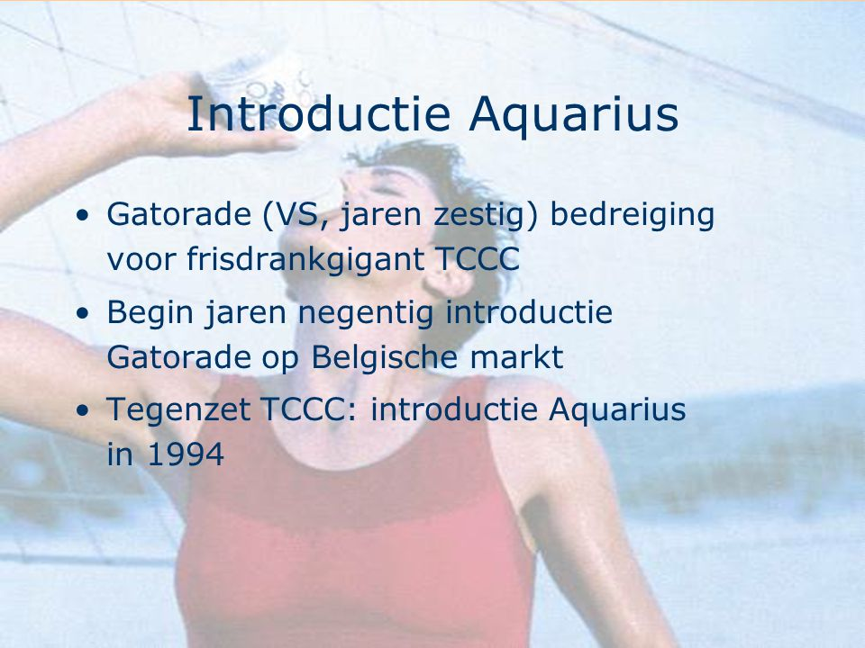 Introductie Aquarius Gatorade (VS, jaren zestig) bedreiging voor frisdrankgigant TCCC Begin jaren negentig introductie Gatorade op Belgische markt Teg