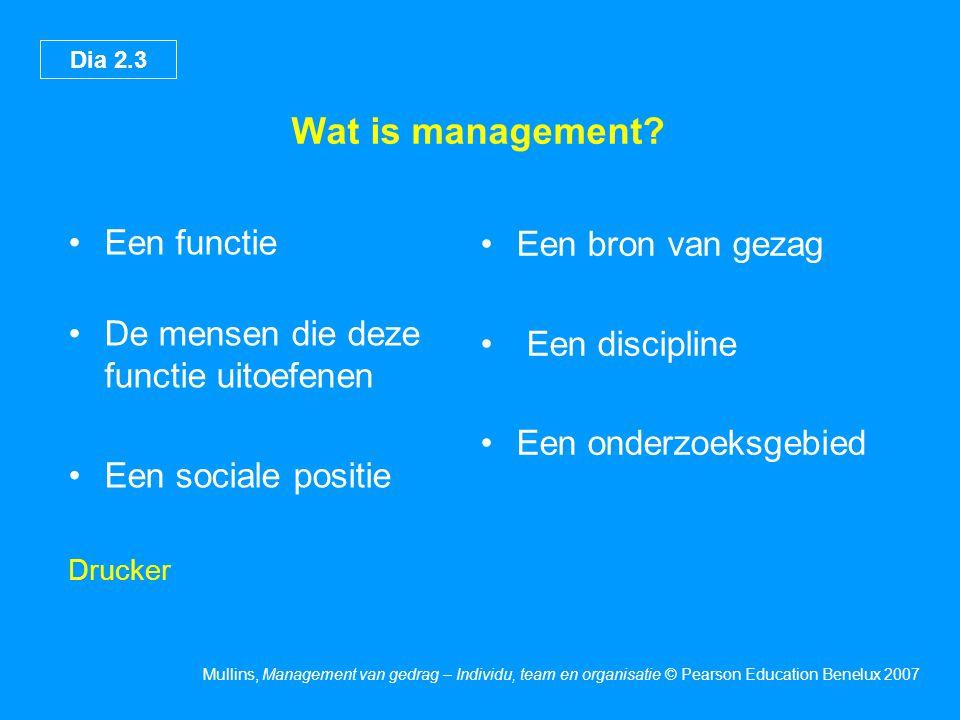 Dia 2.3 Mullins, Management van gedrag – Individu, team en organisatie © Pearson Education Benelux 2007 Wat is management? Een functie De mensen die d