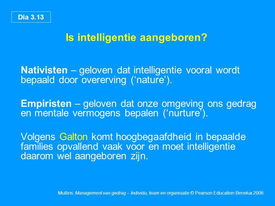 Dia 3.13 Mullins: Management van gedrag – Individu, team en organisatie © Pearson Education Benelux 2006 Is intelligentie aangeboren? Nativisten – gel