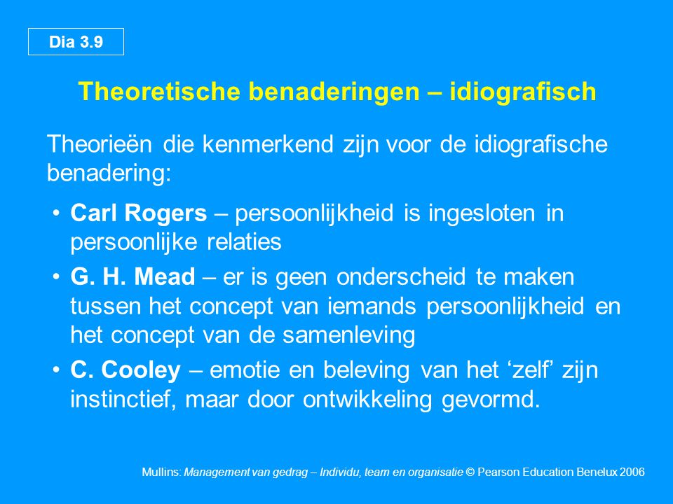 Dia 3.9 Mullins: Management van gedrag – Individu, team en organisatie © Pearson Education Benelux 2006 Theoretische benaderingen – idiografisch Theor