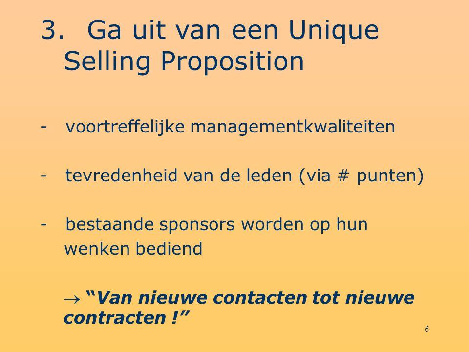 6 3.Ga uit van een Unique Selling Proposition - voortreffelijke managementkwaliteiten - tevredenheid van de leden (via # punten) - bestaande sponsors worden op hun wenken bediend  Van nieuwe contacten tot nieuwe contracten !