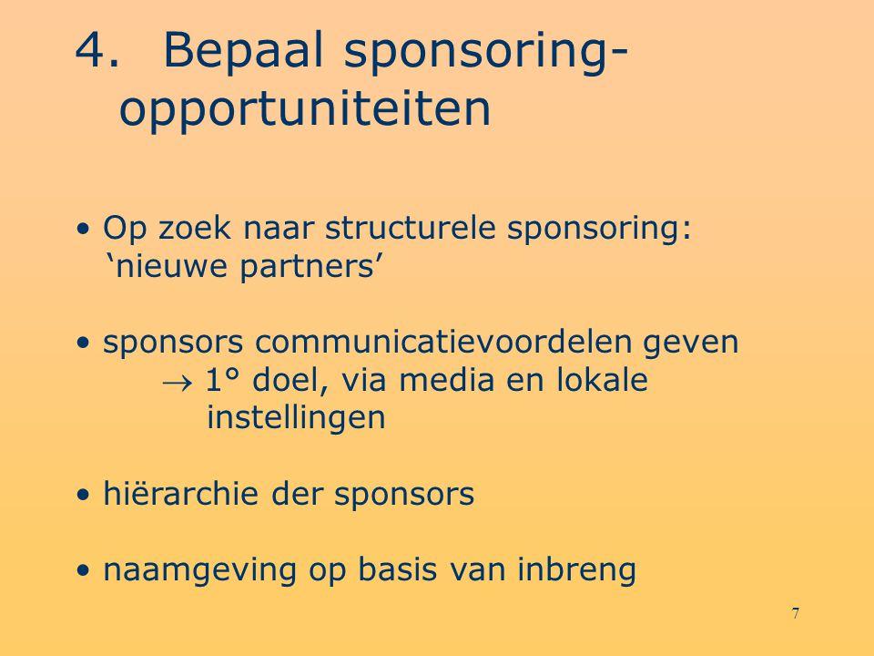 7 4.Bepaal sponsoring- opportuniteiten Op zoek naar structurele sponsoring: 'nieuwe partners' sponsors communicatievoordelen geven  1° doel, via media en lokale instellingen hiërarchie der sponsors naamgeving op basis van inbreng