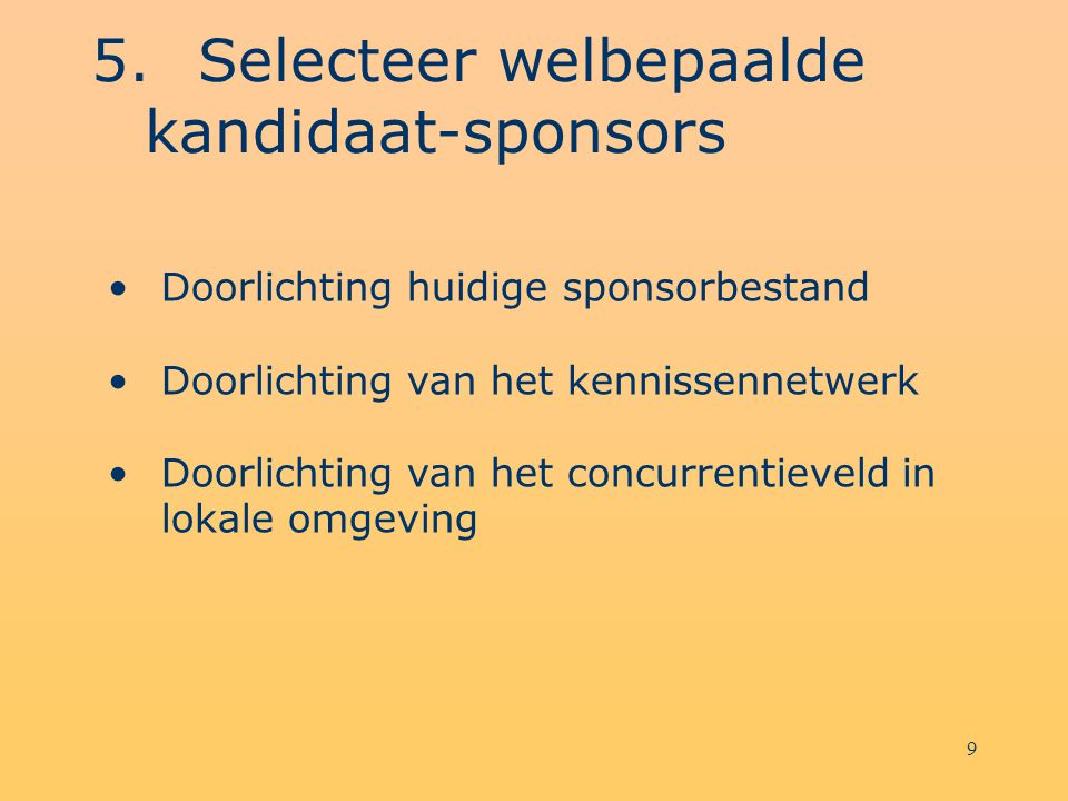 9 5.Selecteer welbepaalde kandidaat-sponsors Doorlichting huidige sponsorbestand Doorlichting van het kennissennetwerk Doorlichting van het concurrentieveld in lokale omgeving