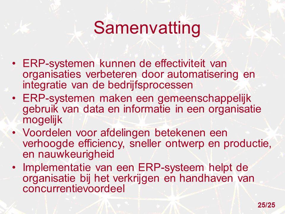 Samenvatting ERP-systemen kunnen de effectiviteit van organisaties verbeteren door automatisering en integratie van de bedrijfsprocessen ERP-systemen maken een gemeenschappelijk gebruik van data en informatie in een organisatie mogelijk Voordelen voor afdelingen betekenen een verhoogde efficiency, sneller ontwerp en productie, en nauwkeurigheid Implementatie van een ERP-systeem helpt de organisatie bij het verkrijgen en handhaven van concurrentievoordeel 25/25