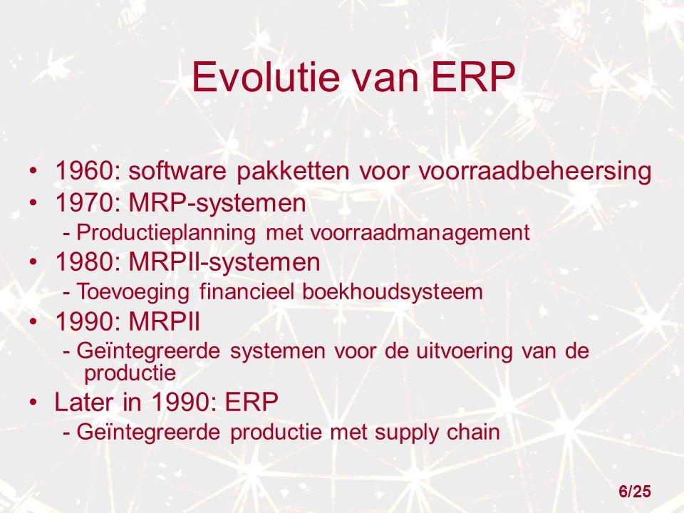 Evolutie van ERP 1960: software pakketten voor voorraadbeheersing 1970: MRP-systemen - Productieplanning met voorraadmanagement 1980: MRPII-systemen - Toevoeging financieel boekhoudsysteem 1990: MRPII - Geïntegreerde systemen voor de uitvoering van de productie Later in 1990: ERP - Geïntegreerde productie met supply chain 6/25