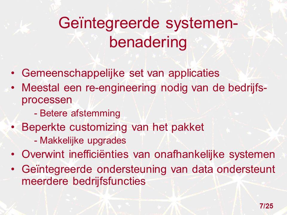 Geïntegreerde systemen- benadering Gemeenschappelijke set van applicaties Meestal een re-engineering nodig van de bedrijfs- processen - Betere afstemming Beperkte customizing van het pakket - Makkelijke upgrades Overwint inefficiënties van onafhankelijke systemen Geïntegreerde ondersteuning van data ondersteunt meerdere bedrijfsfuncties 7/25