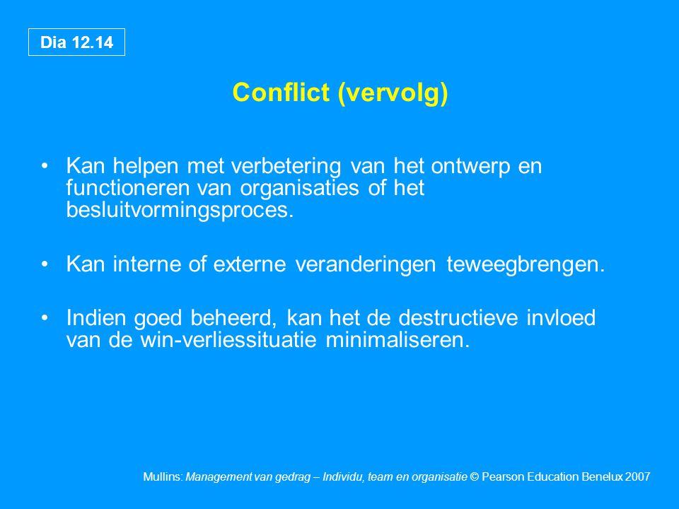 Dia 12.14 Mullins: Management van gedrag – Individu, team en organisatie © Pearson Education Benelux 2007 Conflict (vervolg) Kan helpen met verbeterin