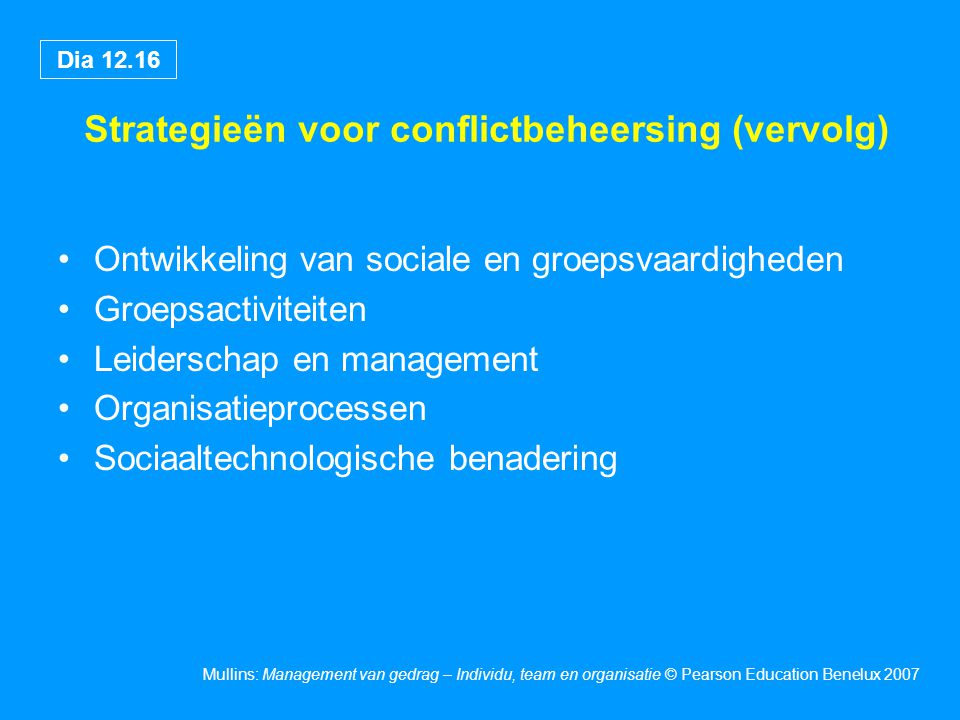 Dia 12.16 Mullins: Management van gedrag – Individu, team en organisatie © Pearson Education Benelux 2007 Strategieën voor conflictbeheersing (vervolg
