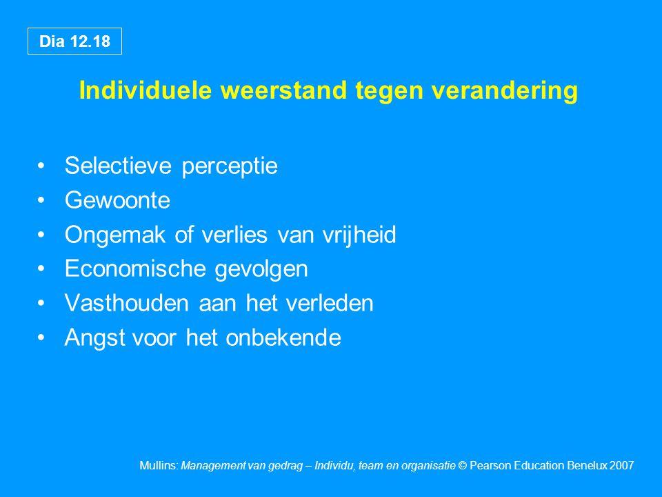 Dia 12.18 Mullins: Management van gedrag – Individu, team en organisatie © Pearson Education Benelux 2007 Individuele weerstand tegen verandering Sele