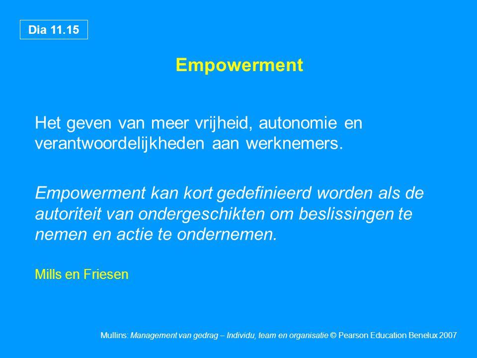 Dia 11.15 Mullins: Management van gedrag – Individu, team en organisatie © Pearson Education Benelux 2007 Empowerment Het geven van meer vrijheid, autonomie en verantwoordelijkheden aan werknemers.