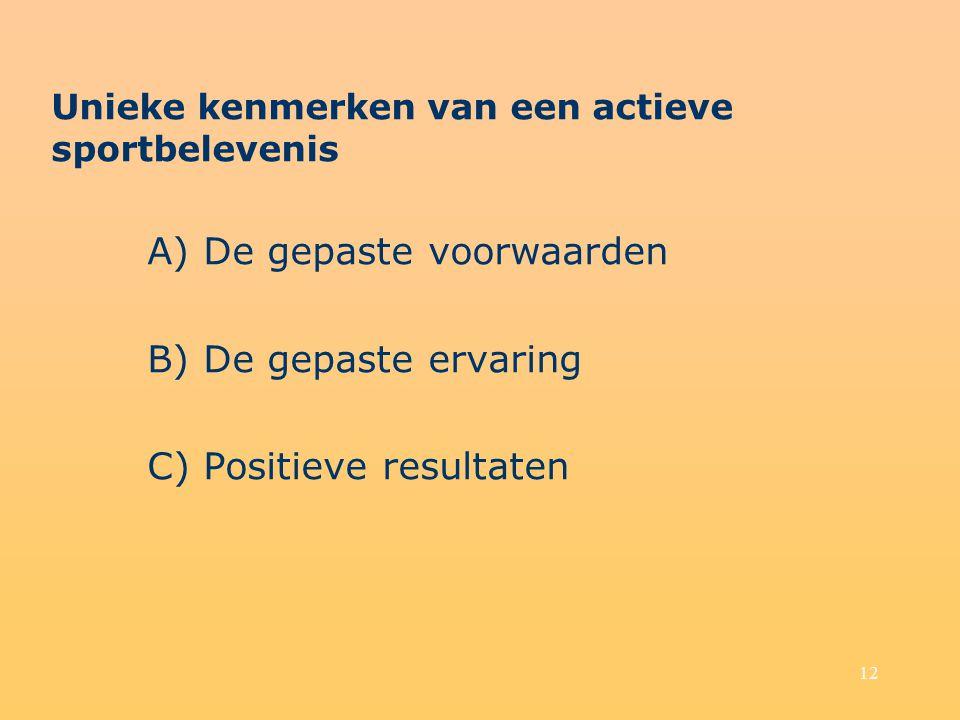 12 Unieke kenmerken van een actieve sportbelevenis A) De gepaste voorwaarden B) De gepaste ervaring C) Positieve resultaten