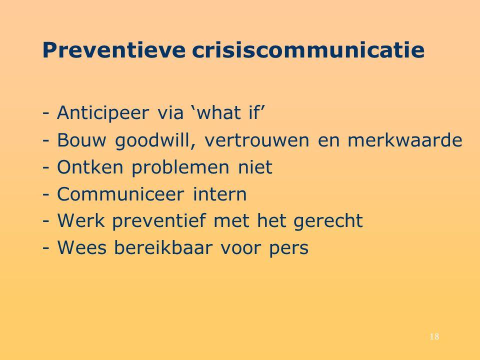 18 Preventieve crisiscommunicatie - Anticipeer via 'what if' - Bouw goodwill, vertrouwen en merkwaarde - Ontken problemen niet - Communiceer intern -