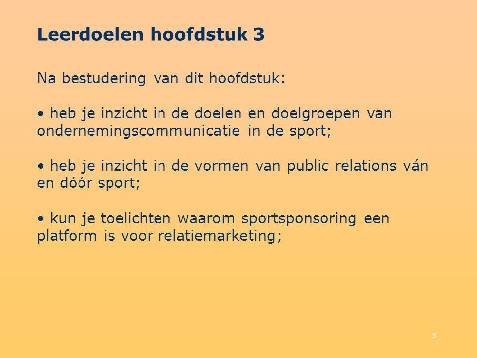 3 Leerdoelen hoofdstuk 3 Na bestudering van dit hoofdstuk: heb je inzicht in de doelen en doelgroepen van ondernemingscommunicatie in de sport; heb je inzicht in de vormen van public relations ván en dóór sport; kun je toelichten waarom sportsponsoring een platform is voor relatiemarketing;