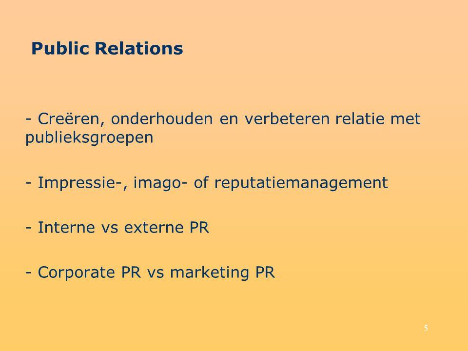 5 Public Relations - Creëren, onderhouden en verbeteren relatie met publieksgroepen - Impressie-, imago- of reputatiemanagement - Interne vs externe PR - Corporate PR vs marketing PR