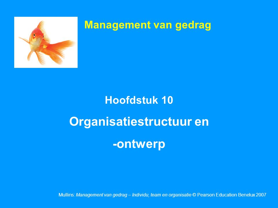 Mullins: Management van gedrag – Individu, team en organisatie © Pearson Education Benelux 2007 Hoofdstuk 10 Organisatiestructuur en -ontwerp Management van gedrag