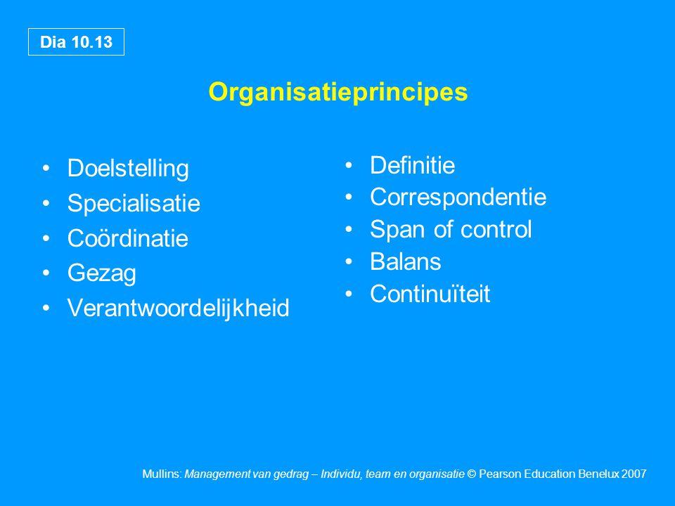 Dia 10.13 Mullins: Management van gedrag – Individu, team en organisatie © Pearson Education Benelux 2007 Organisatieprincipes Doelstelling Specialisatie Coördinatie Gezag Verantwoordelijkheid Definitie Correspondentie Span of control Balans Continuïteit