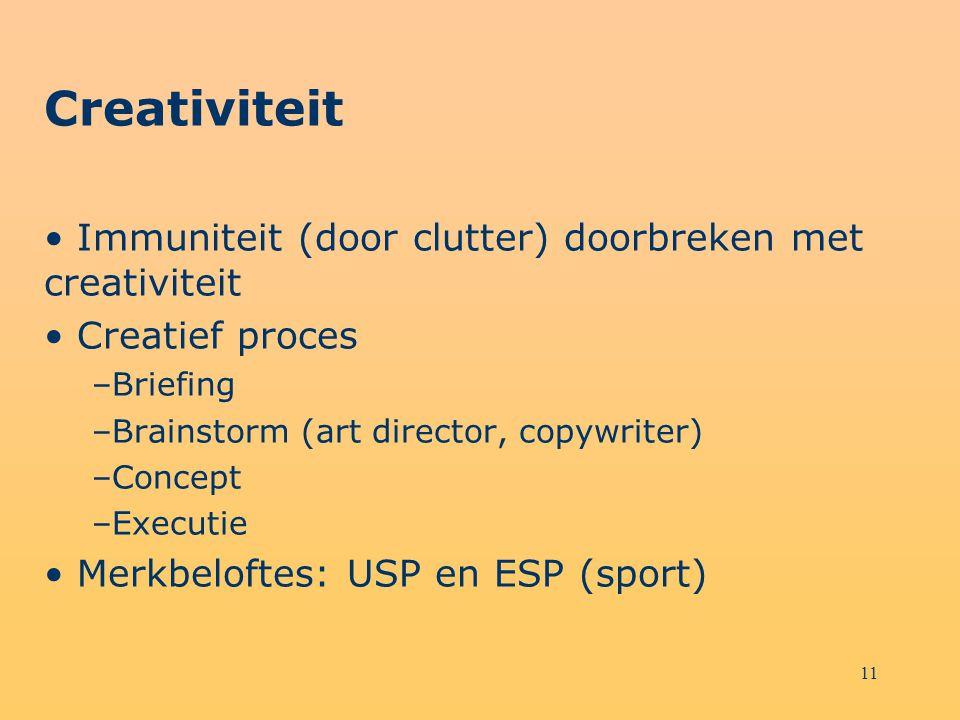 11 Creativiteit Immuniteit (door clutter) doorbreken met creativiteit Creatief proces –Briefing –Brainstorm (art director, copywriter) –Concept –Execu