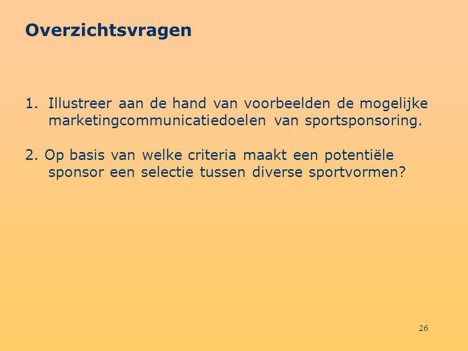 26 Overzichtsvragen 1.Illustreer aan de hand van voorbeelden de mogelijke marketingcommunicatiedoelen van sportsponsoring. 2. Op basis van welke crite