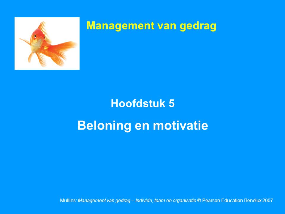 Mullins: Management van gedrag – Individu, team en organisatie © Pearson Education Benelux 2007 Hoofdstuk 5 Beloning en motivatie Management van gedrag