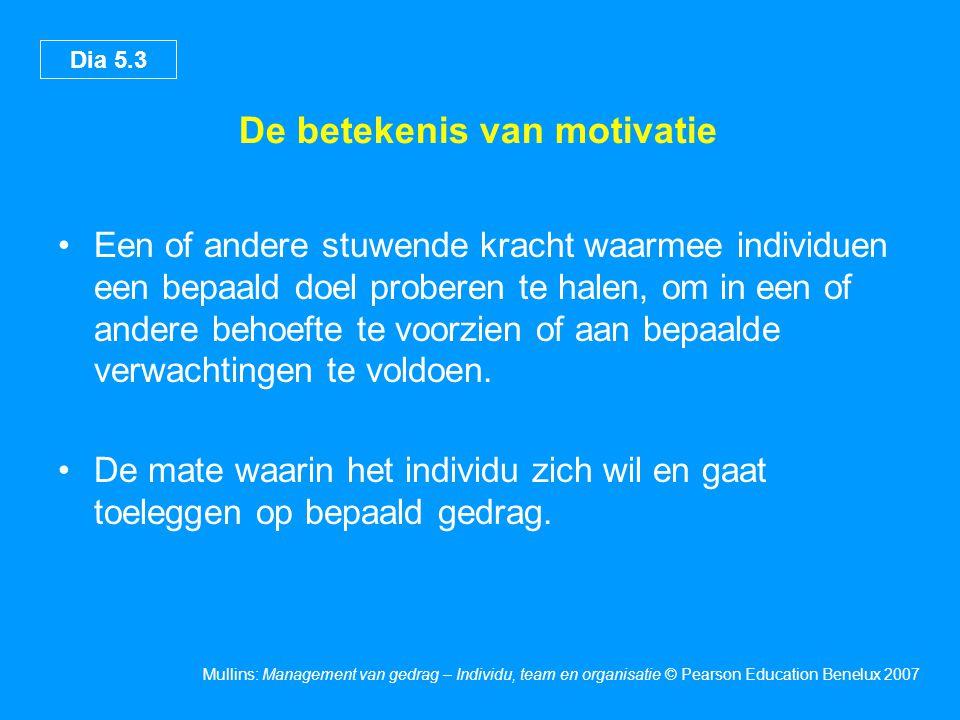 Dia 5.3 Mullins: Management van gedrag – Individu, team en organisatie © Pearson Education Benelux 2007 De betekenis van motivatie Een of andere stuwende kracht waarmee individuen een bepaald doel proberen te halen, om in een of andere behoefte te voorzien of aan bepaalde verwachtingen te voldoen.
