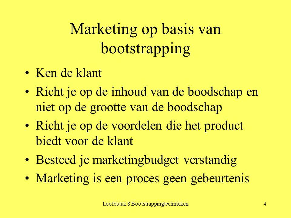 hoofdstuk 8 Bootstrappingtechnieken4 Marketing op basis van bootstrapping Ken de klant Richt je op de inhoud van de boodschap en niet op de grootte van de boodschap Richt je op de voordelen die het product biedt voor de klant Besteed je marketingbudget verstandig Marketing is een proces geen gebeurtenis