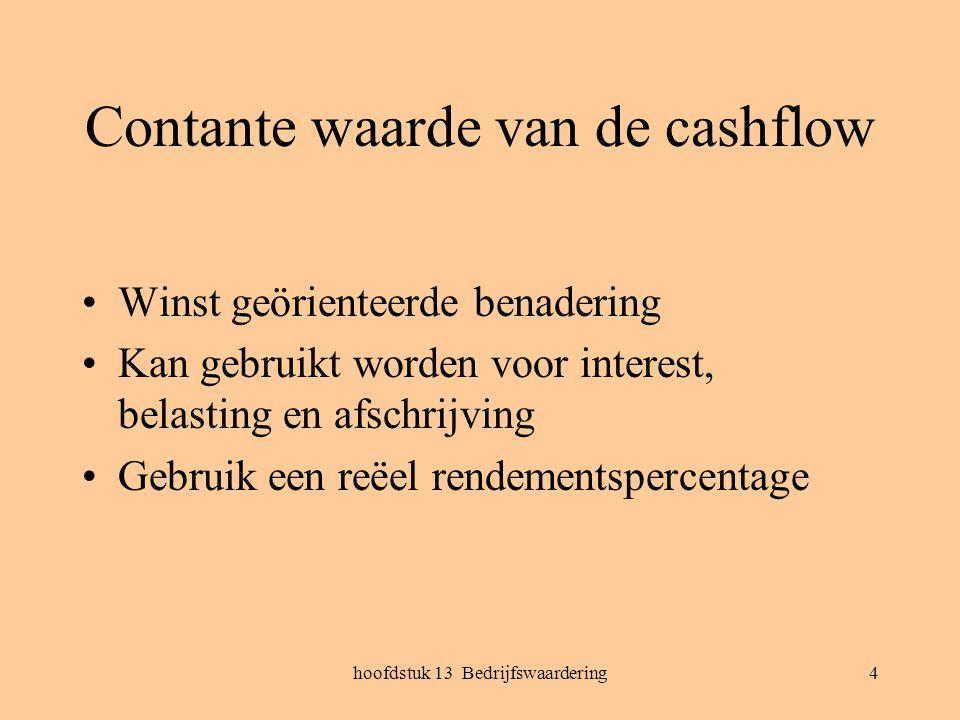hoofdstuk 13 Bedrijfswaardering4 Contante waarde van de cashflow Winst geörienteerde benadering Kan gebruikt worden voor interest, belasting en afschr